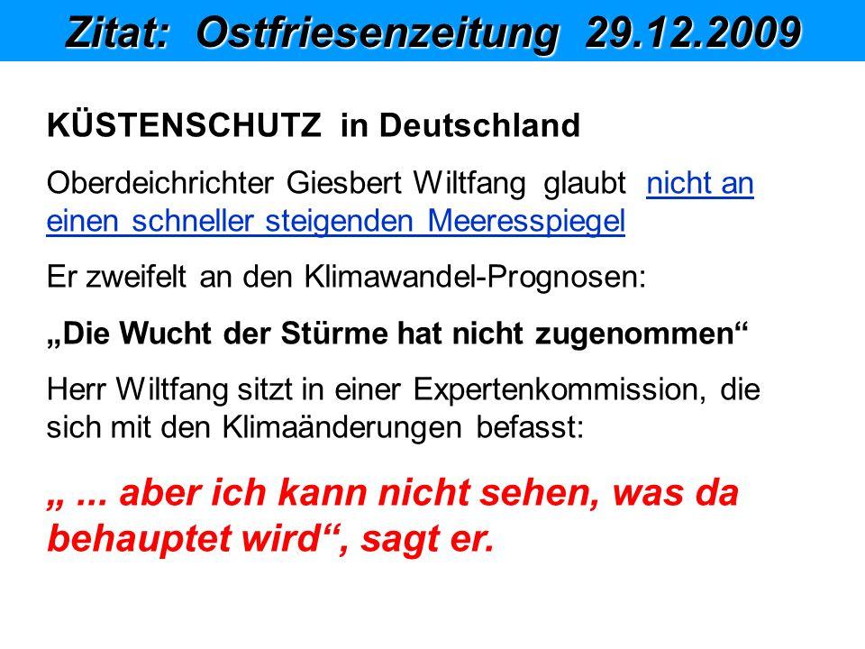 Zitat: Ostfriesenzeitung 29.12.2009 1 2 4 3 2 1 5KÜSTENSCHUTZ in Deutschland Oberdeichrichter Giesbert Wiltfang glaubt nicht an einen schneller steigenden Meeresspiegel Er zweifelt an den Klimawandel-Prognosen: Die Wucht der Stürme hat nicht zugenommen Herr Wiltfang sitzt in einer Expertenkommission, die sich mit den Klimaänderungen befasst:...