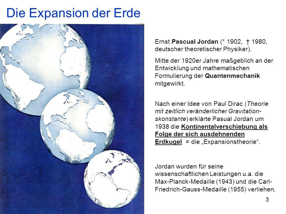 3 Nach einer Idee von Paul Dirac (Theorie mit zeitlich veränderlicher Gravitation- skonstante) erklärte Pasual Jordan um 1938 die Kontinentalverschiebung als Folge der sich ausdehnenden Erdkugel = die Expansionstheorie.