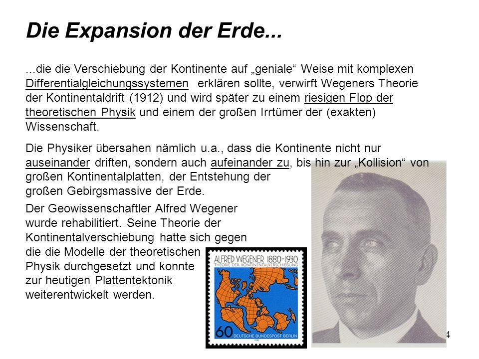 4 Die Expansion der Erde......die die Verschiebung der Kontinente auf geniale Weise mit komplexen Differentialgleichungssystemen erklären sollte, verwirft Wegeners Theorie der Kontinentaldrift (1912) und wird später zu einem riesigen Flop der theoretischen Physik und einem der großen Irrtümer der (exakten) Wissenschaft.