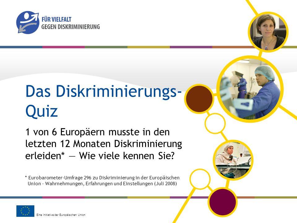 Eine Initiative der Europäischen Union Das Diskriminierungs- Quiz 1 von 6 Europäern musste in den letzten 12 Monaten Diskriminierung erleiden* Wie vie