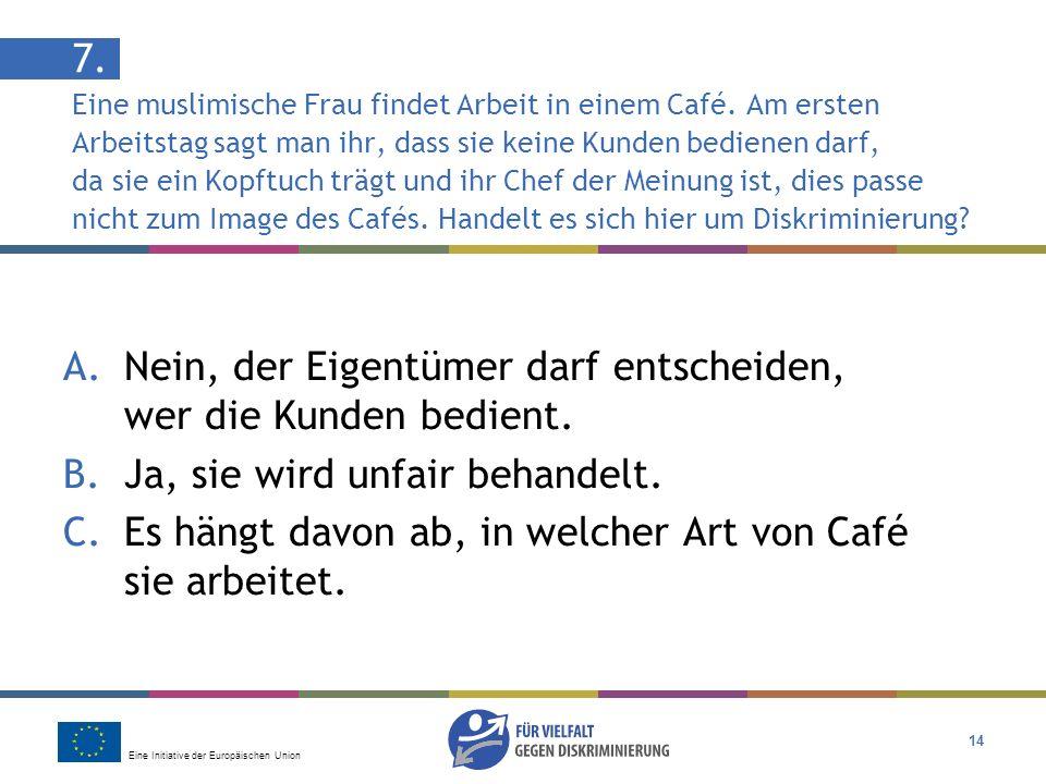 Eine Initiative der Europäischen Union 14 7. Eine muslimische Frau findet Arbeit in einem Café. Am ersten Arbeitstag sagt man ihr, dass sie keine Kund