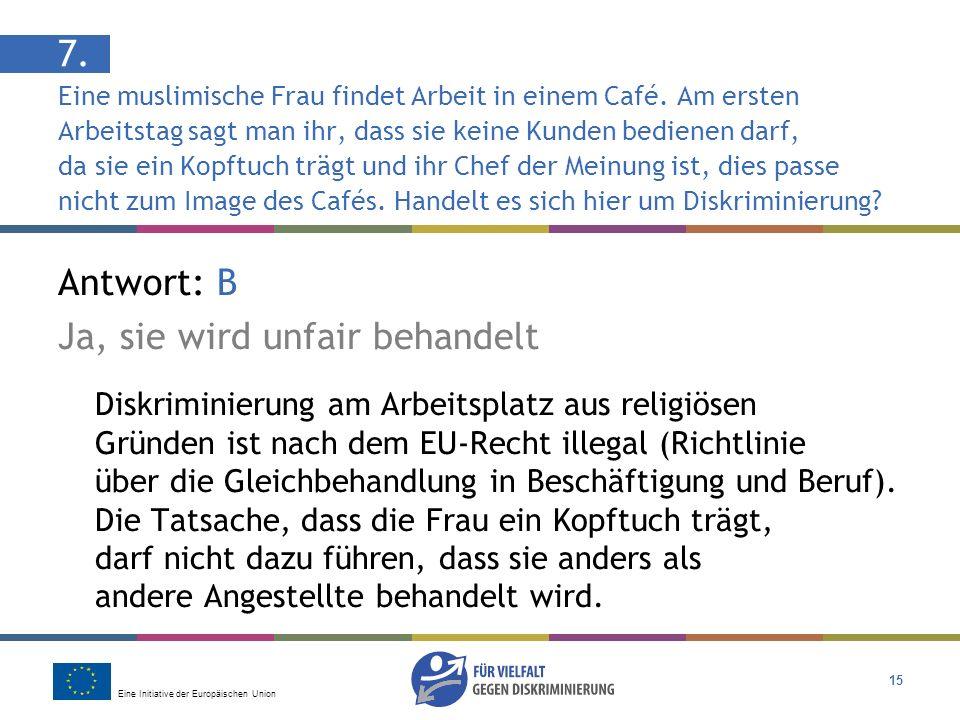 Eine Initiative der Europäischen Union 15 Antwort: B Ja, sie wird unfair behandelt Diskriminierung am Arbeitsplatz aus religiösen Gründen ist nach dem