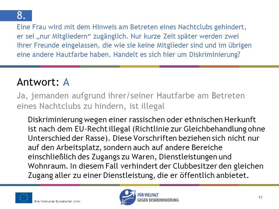 Eine Initiative der Europäischen Union 17 Antwort: A Ja, jemanden aufgrund ihrer/seiner Hautfarbe am Betreten eines Nachtclubs zu hindern, ist illegal Diskriminierung wegen einer rassischen oder ethnischen Herkunft ist nach dem EU-Recht illegal (Richtlinie zur Gleichbehandlung ohne Unterschied der Rasse).