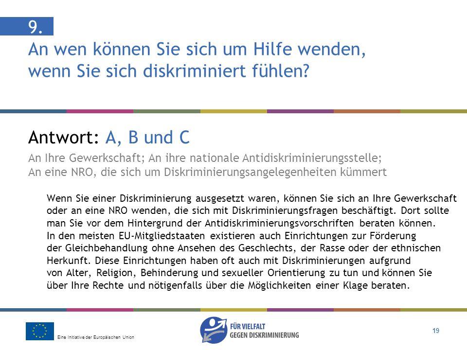 Eine Initiative der Europäischen Union 19 9. An wen können Sie sich um Hilfe wenden, wenn Sie sich diskriminiert fühlen? Antwort: A, B und C An Ihre G