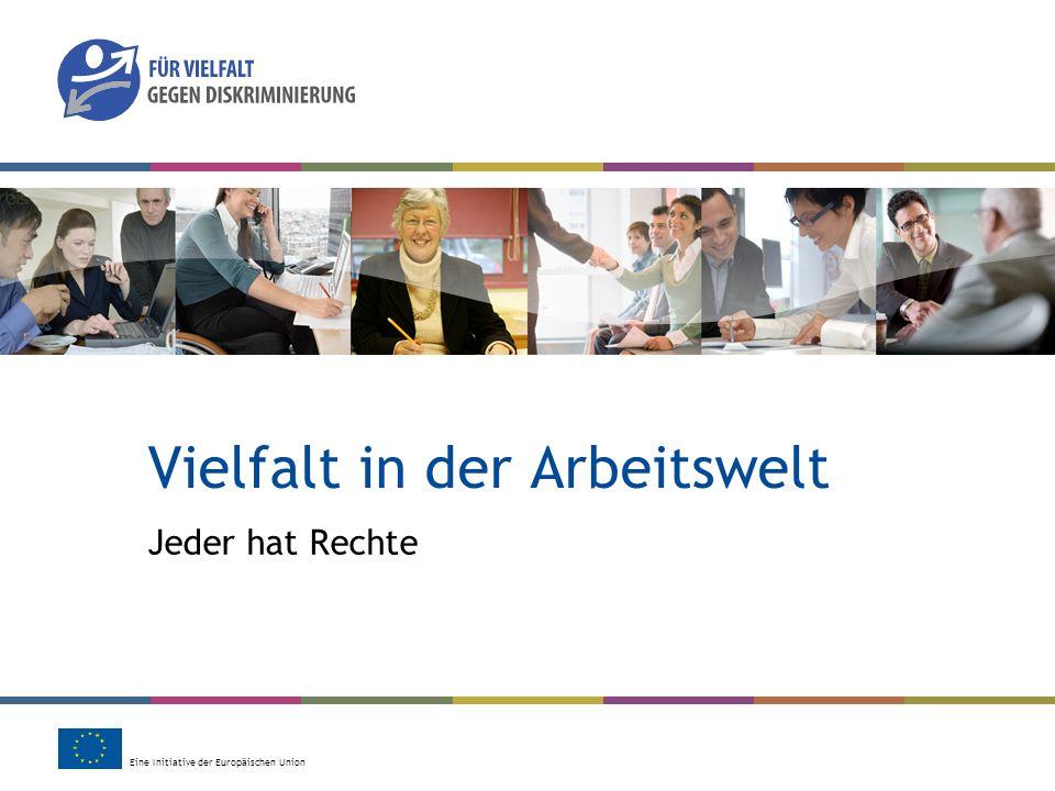 Eine Initiative der Europäischen Union Vielfalt in der Arbeitswelt Jeder hat Rechte