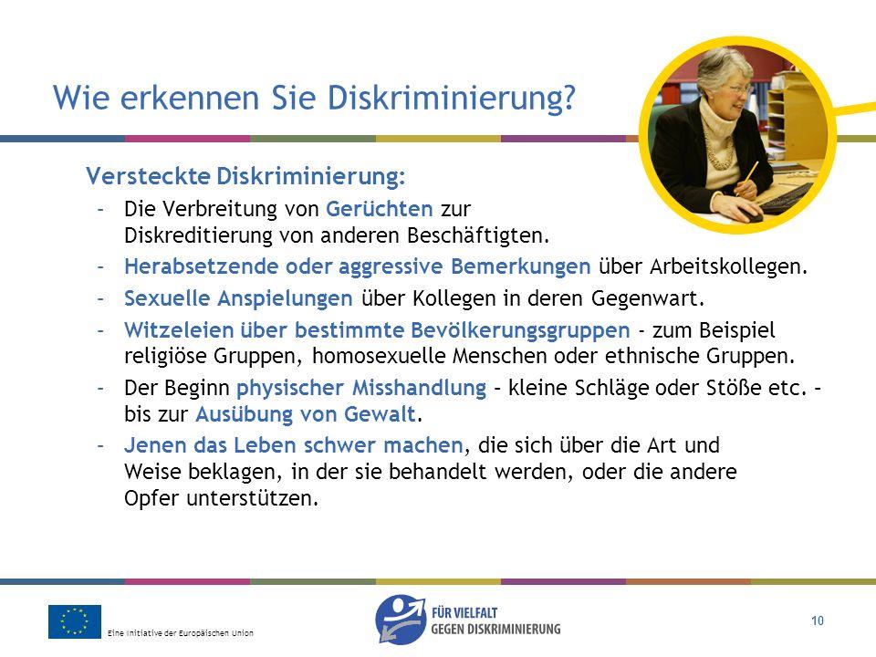 Eine Initiative der Europäischen Union 10 Wie erkennen Sie Diskriminierung? Versteckte Diskriminierung: –Die Verbreitung von Gerüchten zur Diskreditie