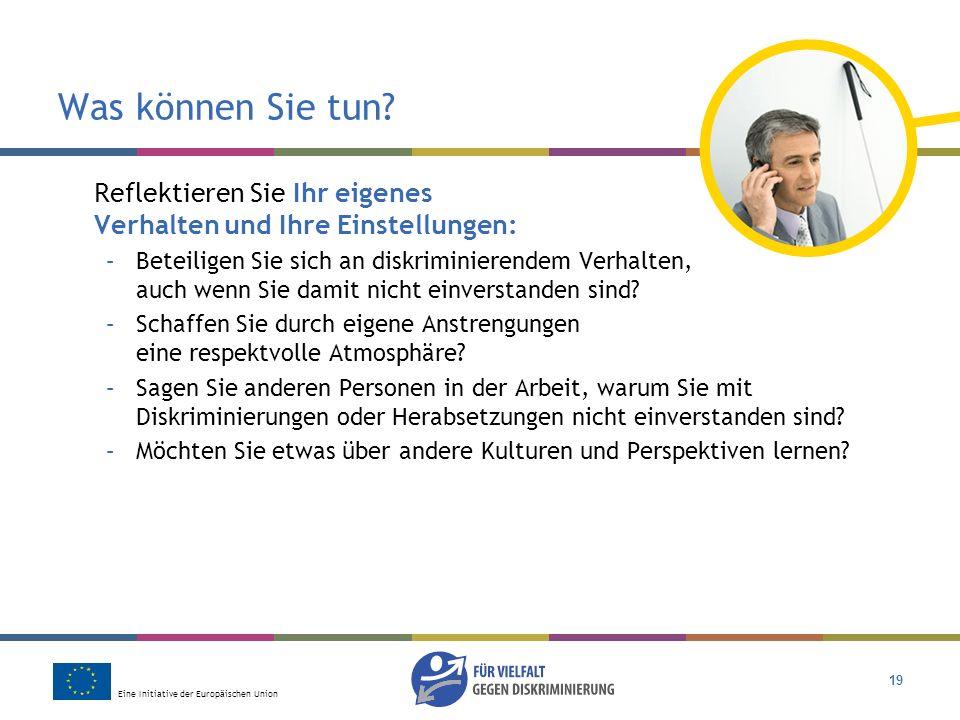 Eine Initiative der Europäischen Union 19 Was können Sie tun? Reflektieren Sie Ihr eigenes Verhalten und Ihre Einstellungen: –Beteiligen Sie sich an d