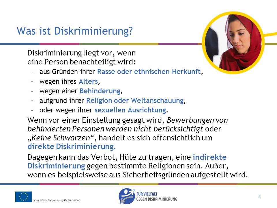 Eine Initiative der Europäischen Union 3 Was ist Diskriminierung? Diskriminierung liegt vor, wenn eine Person benachteiligt wird: –aus Gründen ihrer R