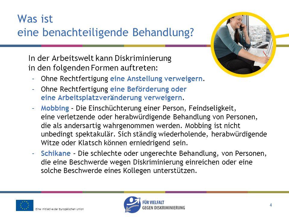 Eine Initiative der Europäischen Union 4 Was ist eine benachteiligende Behandlung? In der Arbeitswelt kann Diskriminierung in den folgenden Formen auf
