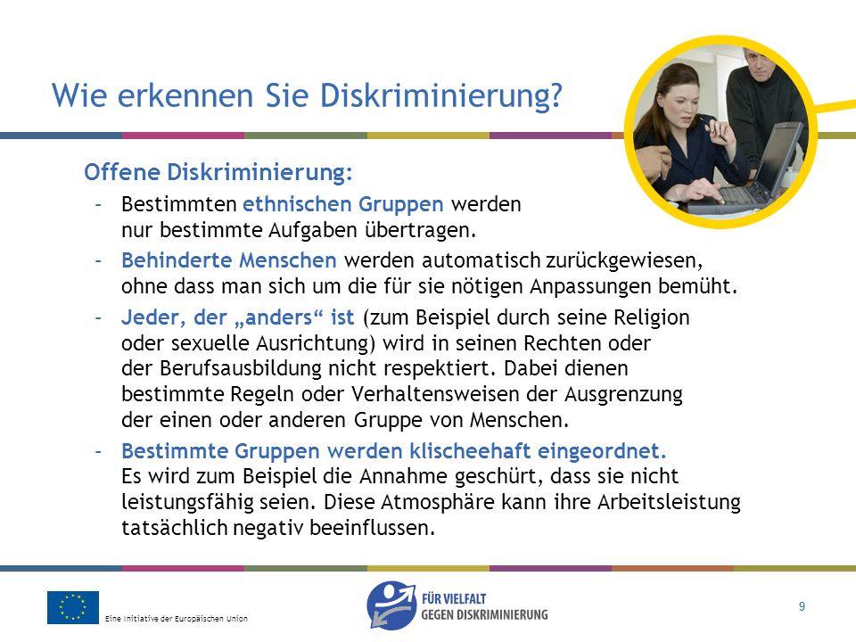 Eine Initiative der Europäischen Union 9 Wie erkennen Sie Diskriminierung? Offene Diskriminierung: –Bestimmten ethnischen Gruppen werden nur bestimmte
