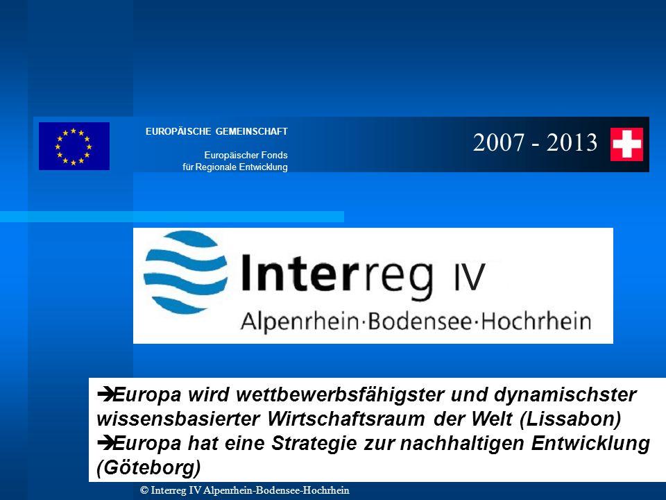 EUROPÄISCHE GEMEINSCHAFT Europäischer Fonds für Regionale Entwicklung © Interreg IV Alpenrhein-Bodensee-Hochrhein 2007 - 2013 è Europa wird wettbewerbsfähigster und dynamischster wissensbasierter Wirtschaftsraum der Welt (Lissabon) è Europa hat eine Strategie zur nachhaltigen Entwicklung (Göteborg)