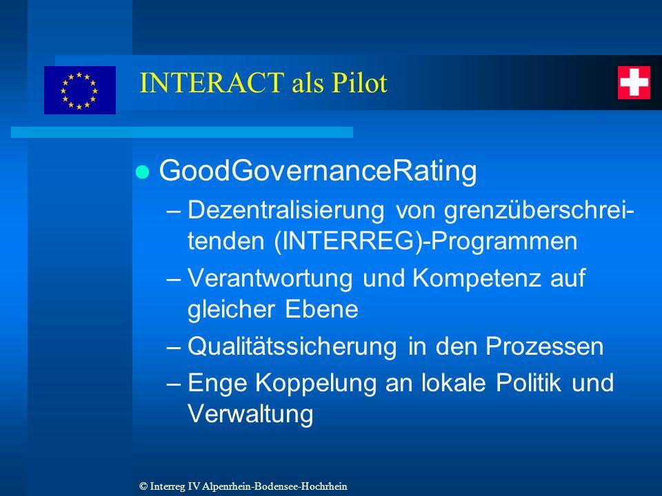 © Interreg IV Alpenrhein-Bodensee-Hochrhein INTERACT als Pilot GoodGovernanceRating –Dezentralisierung von grenzüberschrei- tenden (INTERREG)-Programmen –Verantwortung und Kompetenz auf gleicher Ebene –Qualitätssicherung in den Prozessen –Enge Koppelung an lokale Politik und Verwaltung