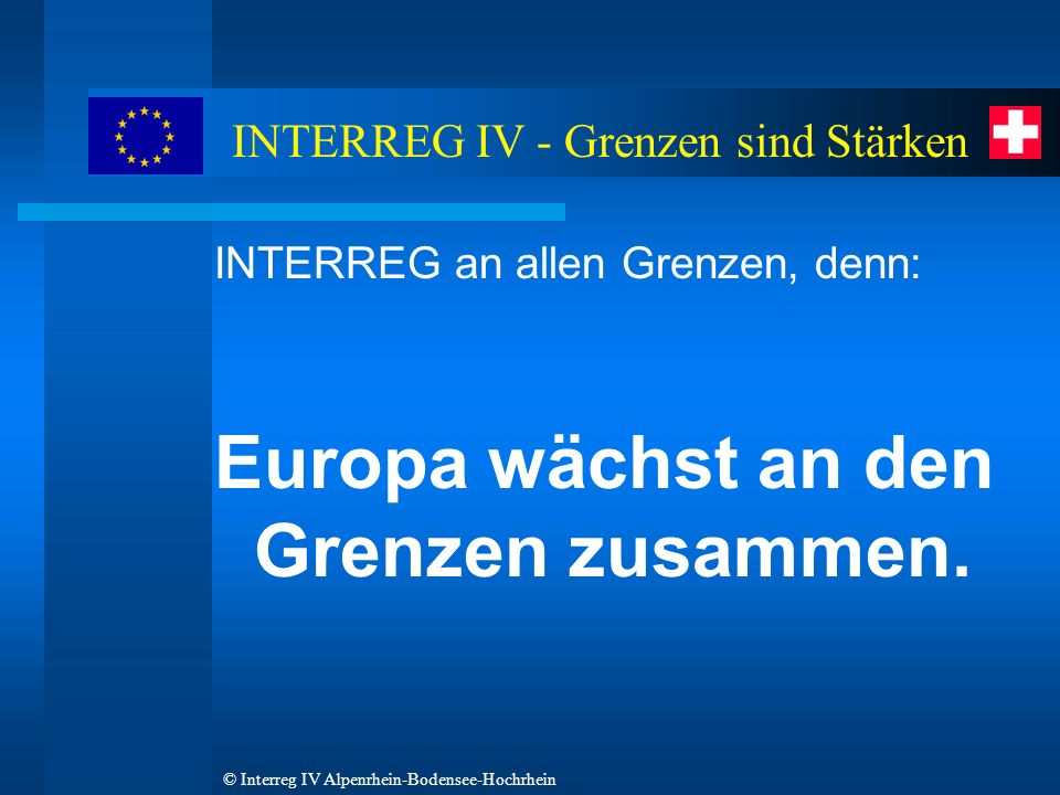 © Interreg IV Alpenrhein-Bodensee-Hochrhein INTERREG an allen Grenzen, denn: Europa wächst an den Grenzen zusammen.