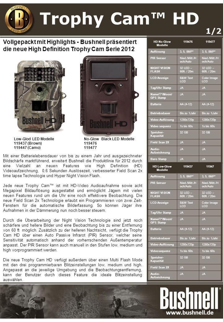 Mit einer Batterielebensdauer von bis zu einem Jahr und ausgezeichneter Bildschärfe marktführend, erweitert Bushnell die Produktlinie für 2012 durch eine Vielzahl an neuen Features wie High Definition (HD) Videoaufzeichnung, 0,6 Sekunden Auslösezeit, verbesserter Field Scan 2x time lapse Technologie und Hyper Night Vision Flash.