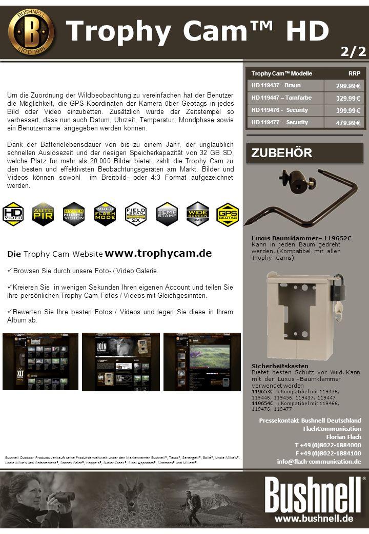 Trophy Cam ModelleRRP HD 119437 - Braun 299.99 HD 119447 – Tarnfarbe 329.99 HD 119476 - Security 399.99 HD 119477 - Security 479.99 2/2 Um die Zuordnung der Wildbeobachtung zu vereinfachen hat der Benutzer die Möglichkeit, die GPS Koordinaten der Kamera über Geotags in jedes Bild oder Video einzubetten.