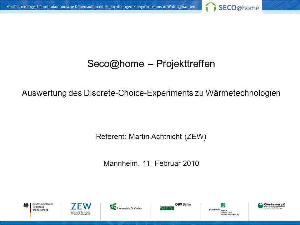 Seco@home – Projekttreffen Auswertung des Discrete-Choice-Experiments zu Wärmetechnologien Referent: Martin Achtnicht (ZEW) Mannheim, 11. Februar 2010