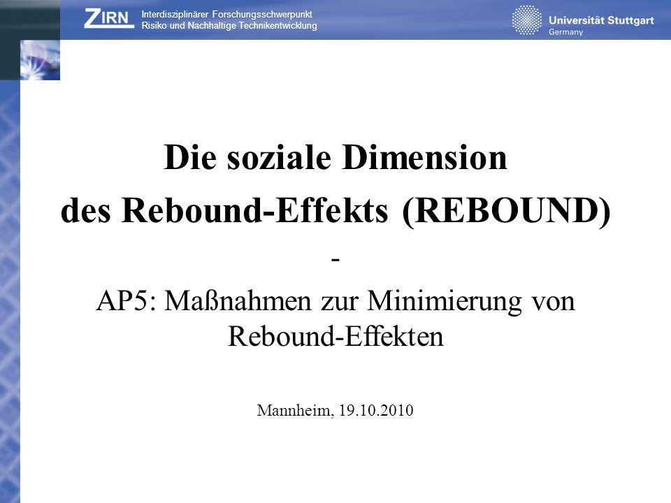 Interdisziplinärer Forschungsschwerpunkt Risiko und Nachhaltige Technikentwicklung Die soziale Dimension des Rebound-Effekts (REBOUND) - AP5: Maßnahmen zur Minimierung von Rebound-Effekten Mannheim, 19.10.2010