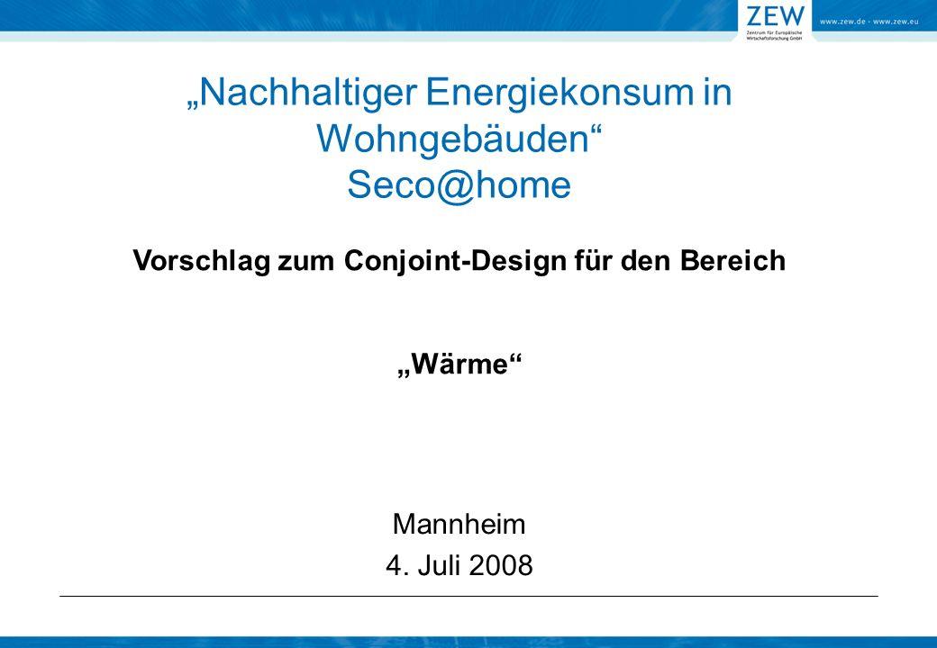 Nachhaltiger Energiekonsum in Wohngebäuden Seco@home Mannheim 4. Juli 2008 Vorschlag zum Conjoint-Design für den Bereich Wärme