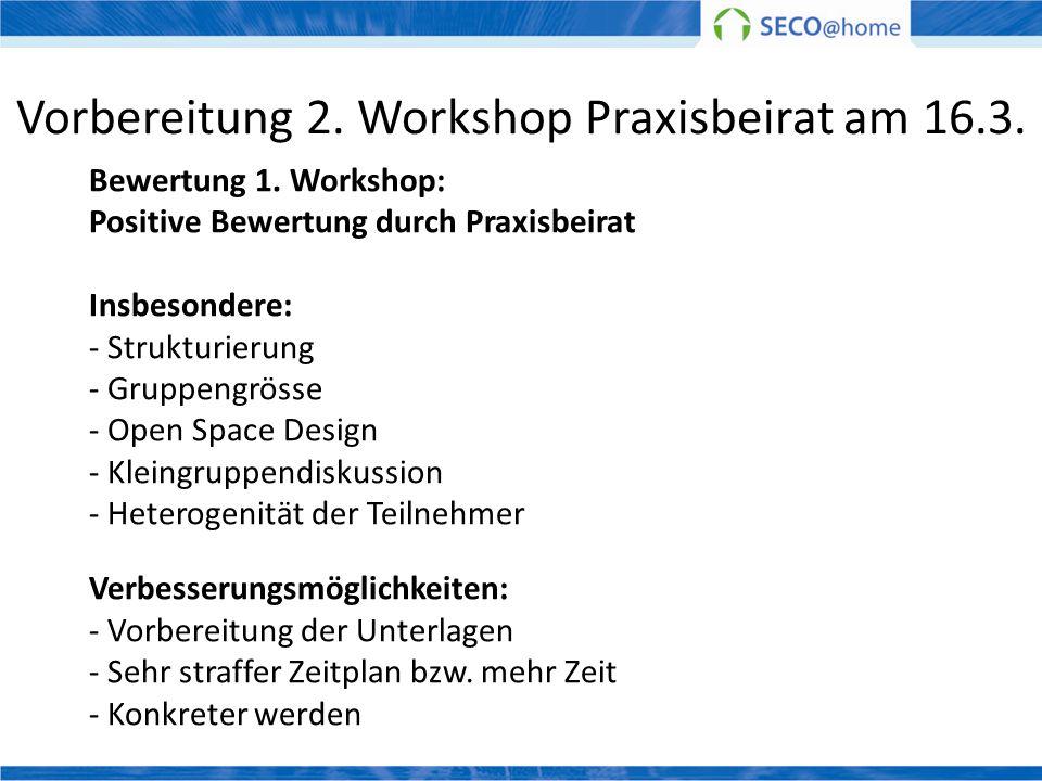 Vorbereitung 2. Workshop Praxisbeirat am 16.3. Bewertung 1. Workshop: Positive Bewertung durch Praxisbeirat Insbesondere: - Strukturierung - Gruppengr