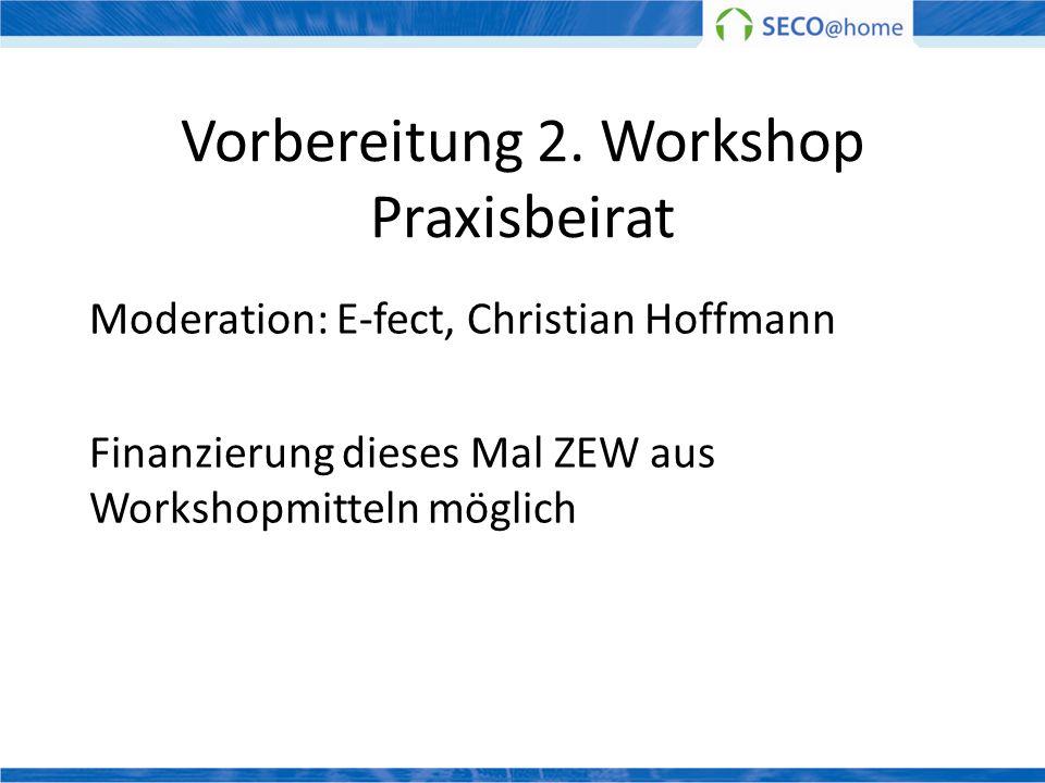 Vorbereitung 2. Workshop Praxisbeirat Moderation: E-fect, Christian Hoffmann Finanzierung dieses Mal ZEW aus Workshopmitteln möglich