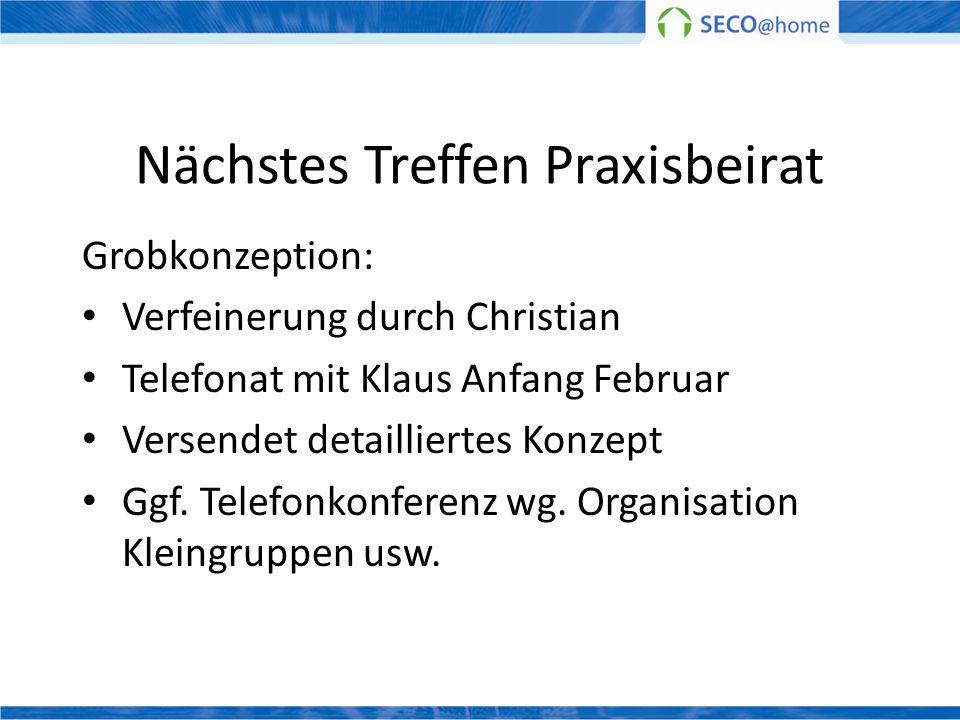 Nächstes Treffen Praxisbeirat Grobkonzeption: Verfeinerung durch Christian Telefonat mit Klaus Anfang Februar Versendet detailliertes Konzept Ggf. Tel