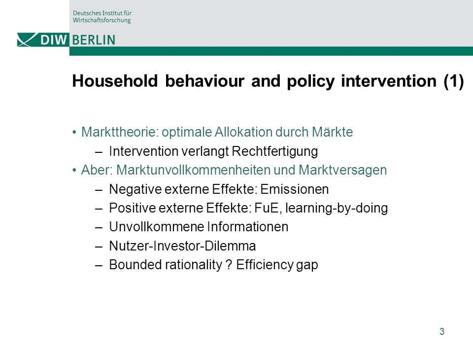 3 Markttheorie: optimale Allokation durch Märkte –Intervention verlangt Rechtfertigung Aber: Marktunvollkommenheiten und Marktversagen –Negative externe Effekte: Emissionen –Positive externe Effekte: FuE, learning-by-doing –Unvollkommene Informationen –Nutzer-Investor-Dilemma –Bounded rationality .