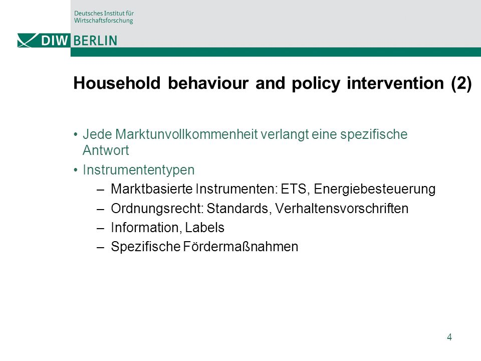 4 Household behaviour and policy intervention (2) Jede Marktunvollkommenheit verlangt eine spezifische Antwort Instrumententypen –Marktbasierte Instrumenten: ETS, Energiebesteuerung –Ordnungsrecht: Standards, Verhaltensvorschriften –Information, Labels –Spezifische Fördermaßnahmen