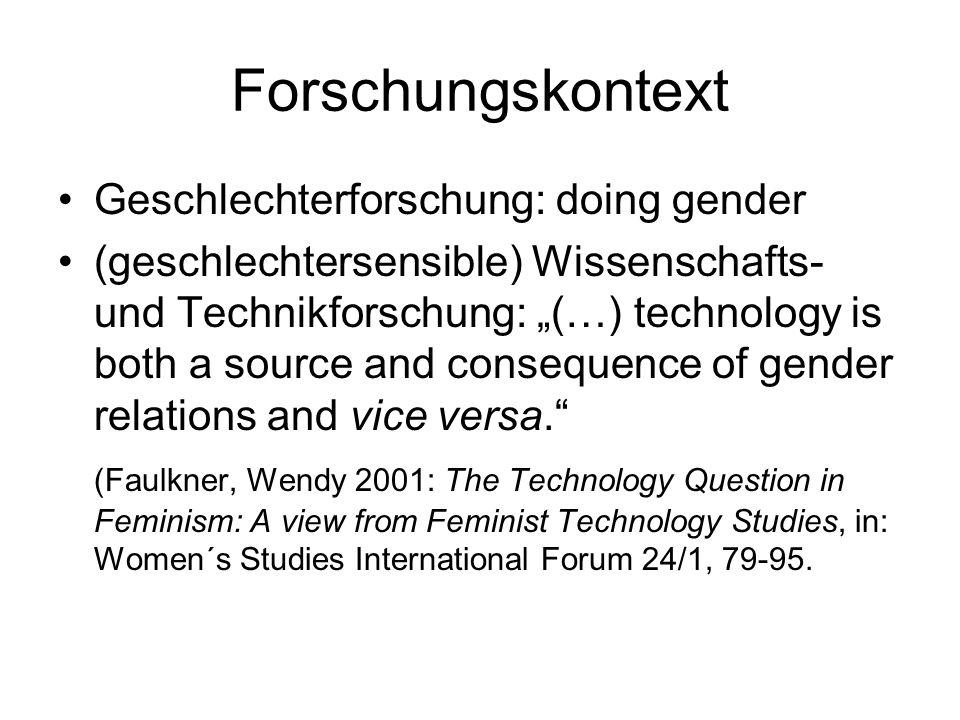 Forschungskontext Geschlechterforschung: doing gender (geschlechtersensible) Wissenschafts- und Technikforschung: (…) technology is both a source and