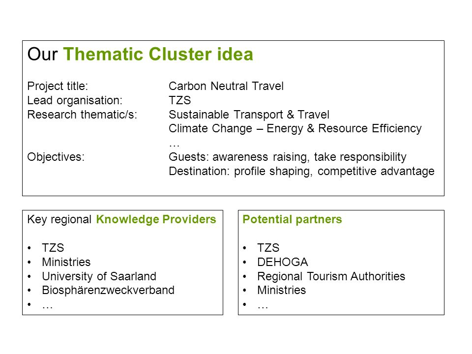 Our Thematic Cluster idea Project title:Carbon Neutral Travel Lead organisation: TZS Research thematic/s:Sustainable Transport & Travel Climate Change – Energy & Resource Efficiency … Objectives:Guests: awareness raising, take responsibility Destination: profile shaping, competitive advantage Potential partners TZS DEHOGA Regional Tourism Authorities Ministries … Key regional Knowledge Providers TZS Ministries University of Saarland Biosphärenzweckverband …