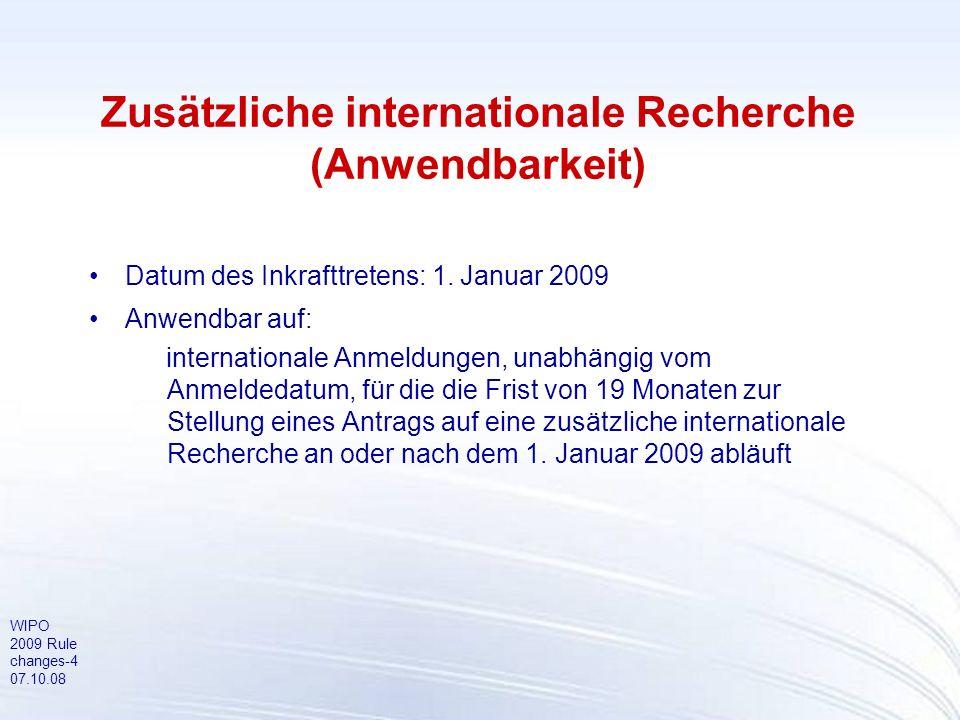 WIPO 2009 Rule changes-4 07.10.08 Zusätzliche internationale Recherche (Anwendbarkeit) Datum des Inkrafttretens: 1. Januar 2009 Anwendbar auf: interna