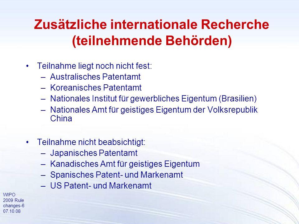 WIPO 2009 Rule changes-6 07.10.08 Zusätzliche internationale Recherche (teilnehmende Behörden) Teilnahme liegt noch nicht fest: –Australisches Patenta