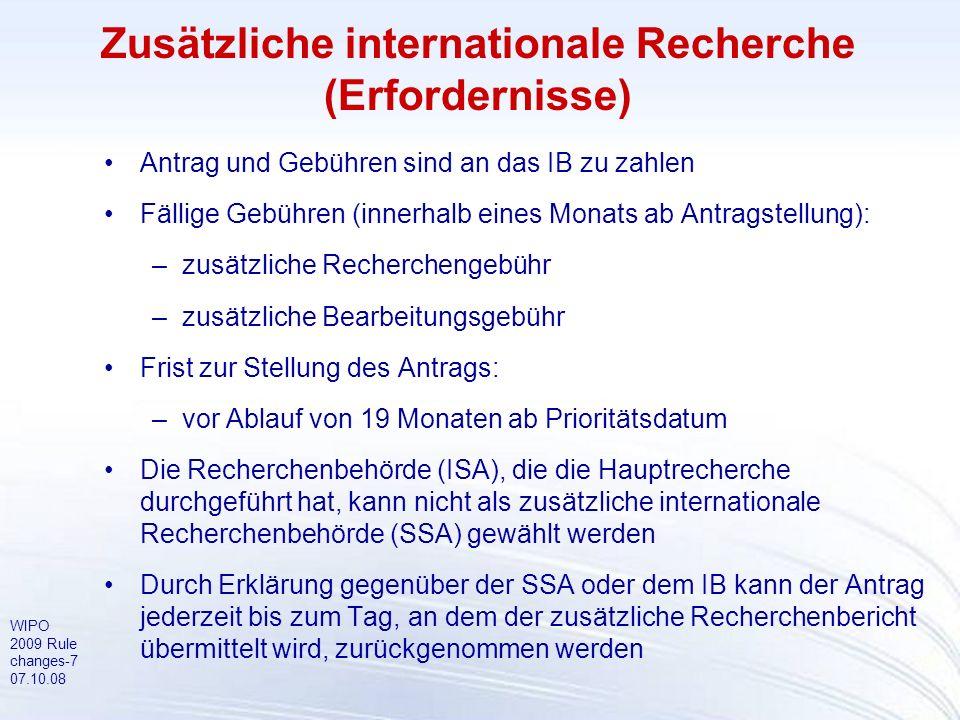 WIPO 2009 Rule changes-7 07.10.08 Zusätzliche internationale Recherche (Erfordernisse) Antrag und Gebühren sind an das IB zu zahlen Fällige Gebühren (