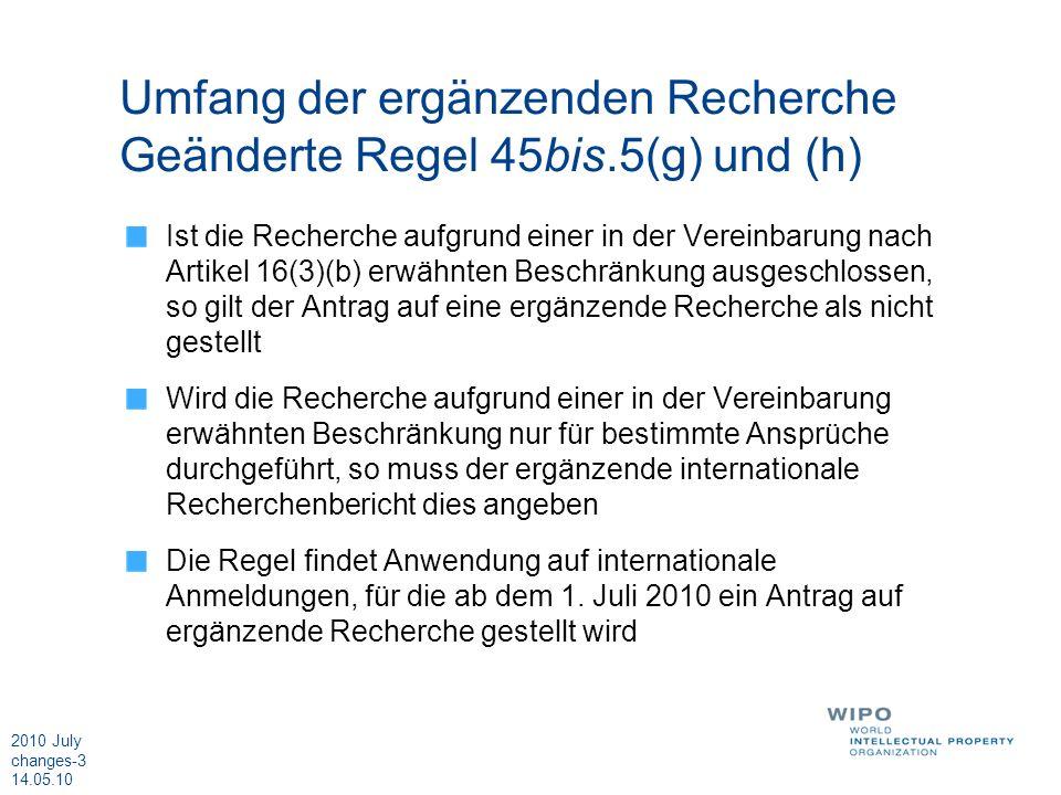 2010 July changes-3 14.05.10 Umfang der ergänzenden Recherche Geänderte Regel 45bis.5(g) und (h) Ist die Recherche aufgrund einer in der Vereinbarung nach Artikel 16(3)(b) erwähnten Beschränkung ausgeschlossen, so gilt der Antrag auf eine ergänzende Recherche als nicht gestellt Wird die Recherche aufgrund einer in der Vereinbarung erwähnten Beschränkung nur für bestimmte Ansprüche durchgeführt, so muss der ergänzende internationale Recherchenbericht dies angeben Die Regel findet Anwendung auf internationale Anmeldungen, für die ab dem 1.