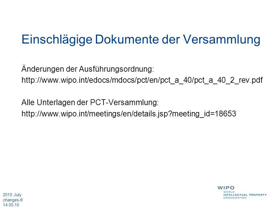 2010 July changes-6 14.05.10 Einschlägige Dokumente der Versammlung Änderungen der Ausführungsordnung: http://www.wipo.int/edocs/mdocs/pct/en/pct_a_40/pct_a_40_2_rev.pdf Alle Unterlagen der PCT-Versammlung: http://www.wipo.int/meetings/en/details.jsp meeting_id=18653