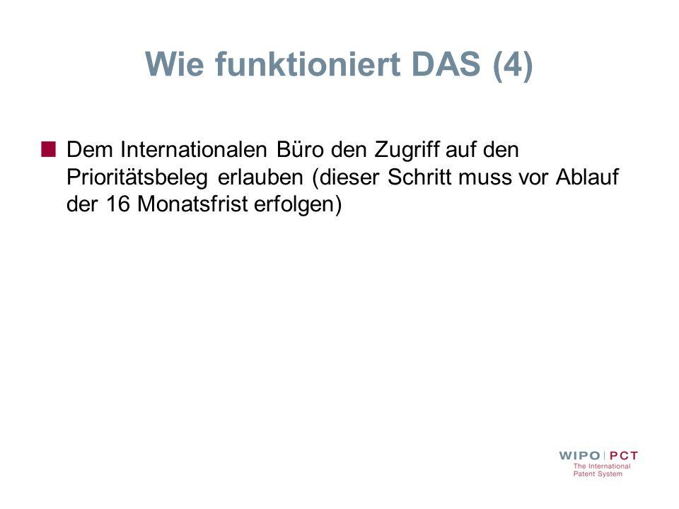 Wie funktioniert DAS (4) Dem Internationalen Büro den Zugriff auf den Prioritätsbeleg erlauben (dieser Schritt muss vor Ablauf der 16 Monatsfrist erfo