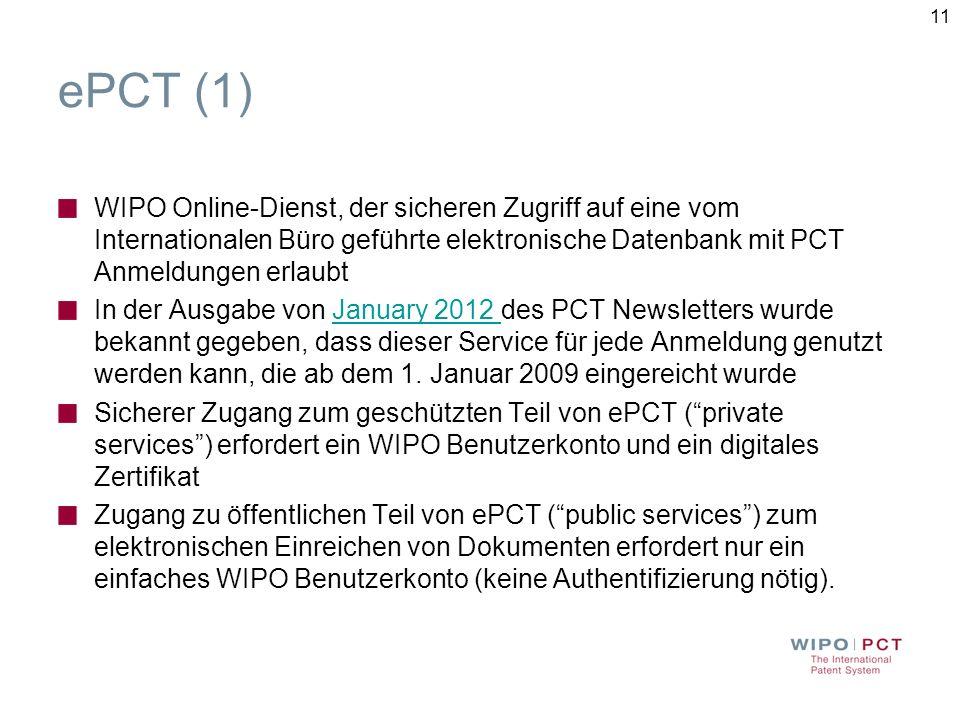 11 ePCT (1) WIPO Online-Dienst, der sicheren Zugriff auf eine vom Internationalen Büro geführte elektronische Datenbank mit PCT Anmeldungen erlaubt In der Ausgabe von January 2012 des PCT Newsletters wurde bekannt gegeben, dass dieser Service für jede Anmeldung genutzt werden kann, die ab dem 1.