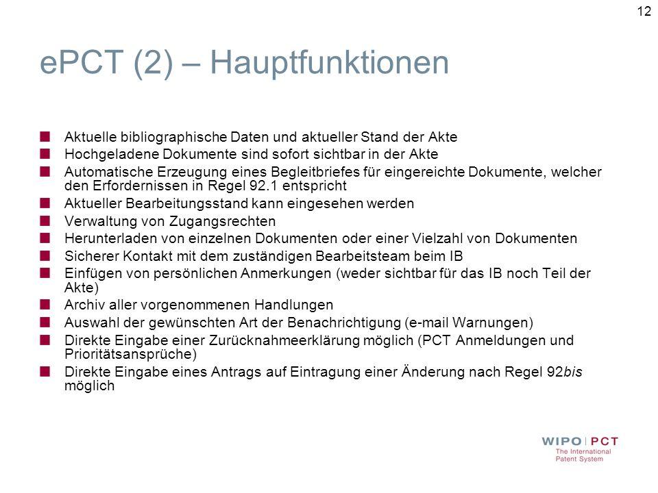 12 ePCT (2) – Hauptfunktionen Aktuelle bibliographische Daten und aktueller Stand der Akte Hochgeladene Dokumente sind sofort sichtbar in der Akte Automatische Erzeugung eines Begleitbriefes für eingereichte Dokumente, welcher den Erfordernissen in Regel 92.1 entspricht Aktueller Bearbeitungsstand kann eingesehen werden Verwaltung von Zugangsrechten Herunterladen von einzelnen Dokumenten oder einer Vielzahl von Dokumenten Sicherer Kontakt mit dem zuständigen Bearbeitsteam beim IB Einfügen von persönlichen Anmerkungen (weder sichtbar für das IB noch Teil der Akte) Archiv aller vorgenommenen Handlungen Auswahl der gewünschten Art der Benachrichtigung (e-mail Warnungen) Direkte Eingabe einer Zurücknahmeerklärung möglich (PCT Anmeldungen und Prioritätsansprüche) Direkte Eingabe eines Antrags auf Eintragung einer Änderung nach Regel 92bis möglich