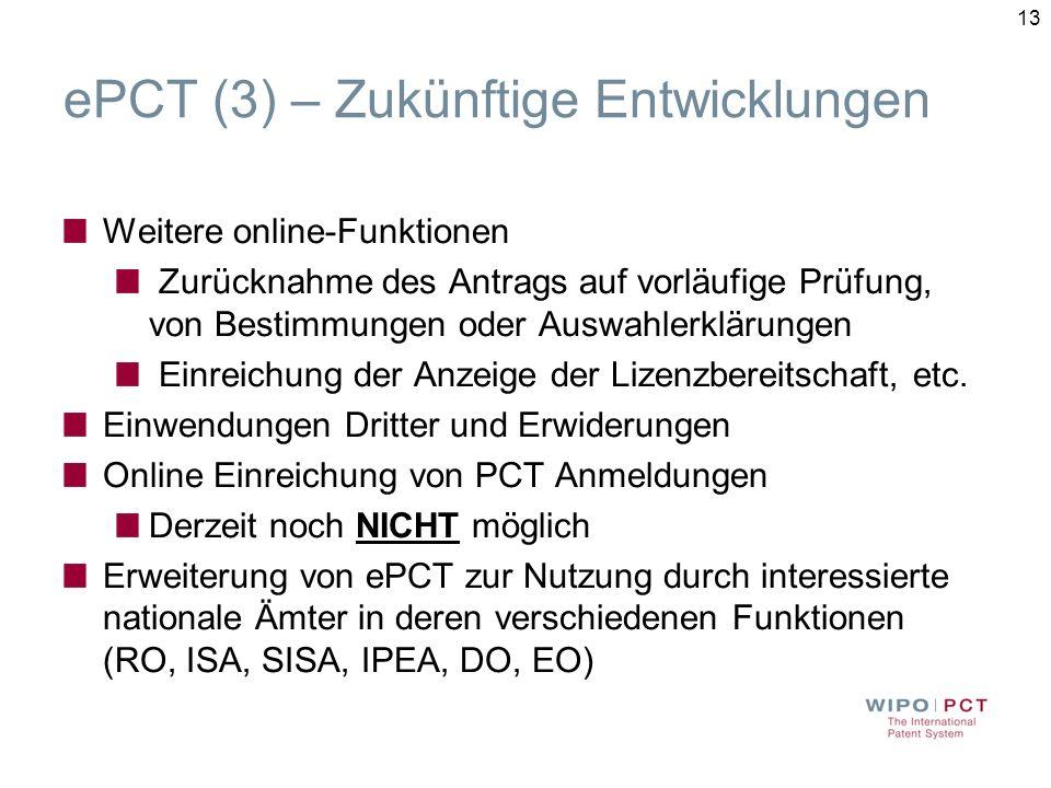 13 ePCT (3) – Zukünftige Entwicklungen Weitere online-Funktionen Zurücknahme des Antrags auf vorläufige Prüfung, von Bestimmungen oder Auswahlerklärungen Einreichung der Anzeige der Lizenzbereitschaft, etc.