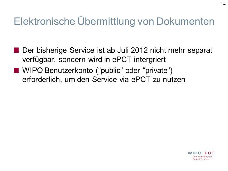 14 Elektronische Übermittlung von Dokumenten Der bisherige Service ist ab Juli 2012 nicht mehr separat verfügbar, sondern wird in ePCT intergriert WIPO Benutzerkonto (public oder private) erforderlich, um den Service via ePCT zu nutzen