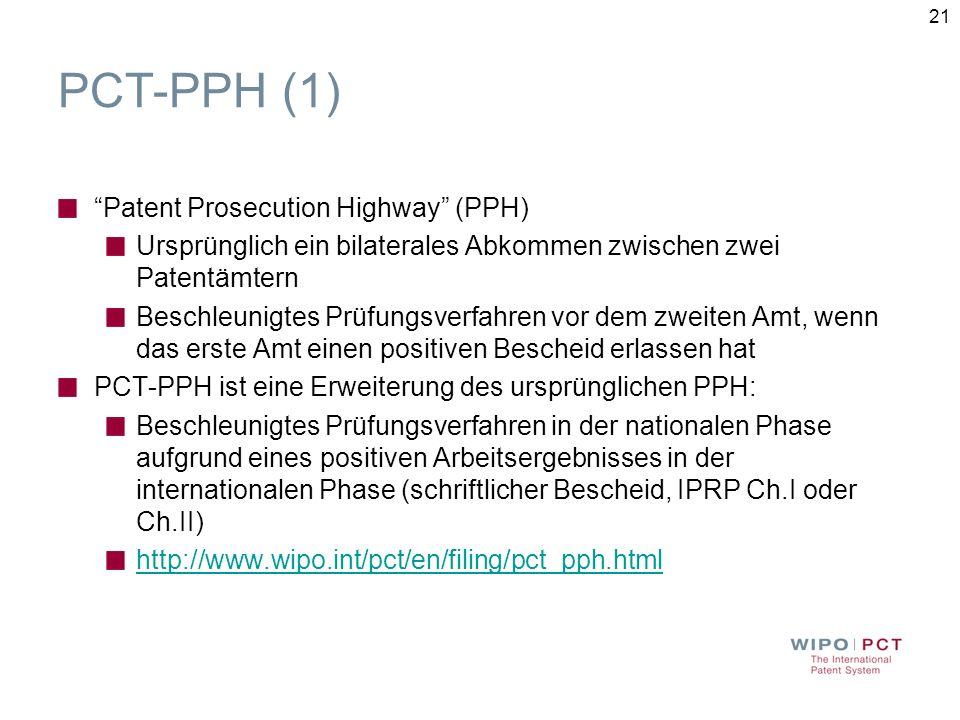 21 PCT-PPH (1) Patent Prosecution Highway (PPH) Ursprünglich ein bilaterales Abkommen zwischen zwei Patentämtern Beschleunigtes Prüfungsverfahren vor dem zweiten Amt, wenn das erste Amt einen positiven Bescheid erlassen hat PCT-PPH ist eine Erweiterung des ursprünglichen PPH: Beschleunigtes Prüfungsverfahren in der nationalen Phase aufgrund eines positiven Arbeitsergebnisses in der internationalen Phase (schriftlicher Bescheid, IPRP Ch.I oder Ch.II) http://www.wipo.int/pct/en/filing/pct_pph.html