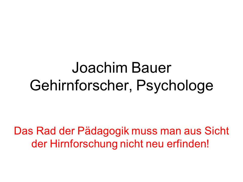 Joachim Bauer Gehirnforscher, Psychologe Das Rad der Pädagogik muss man aus Sicht der Hirnforschung nicht neu erfinden!