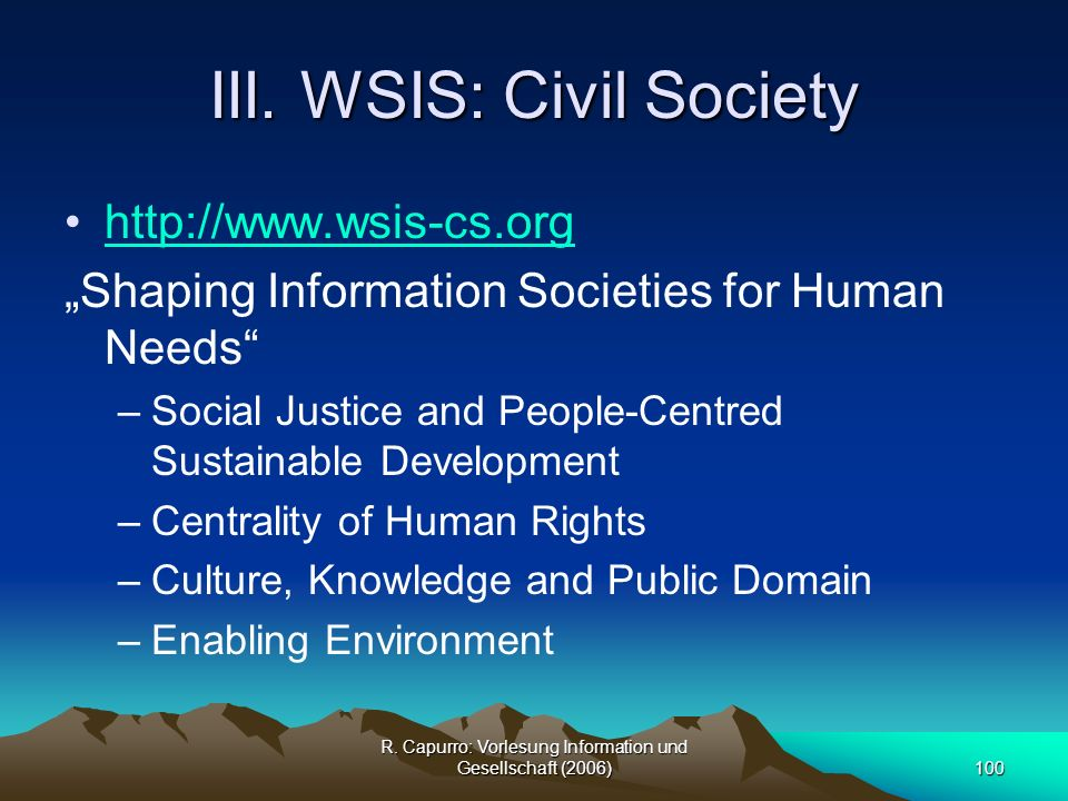 R. Capurro: Vorlesung Information und Gesellschaft (2006)100 III. WSIS: Civil Society http://www.wsis-cs.org Shaping Information Societies for Human N