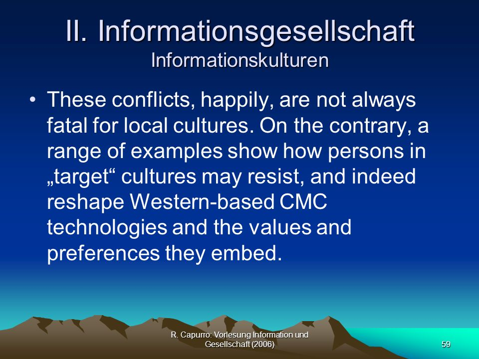 R. Capurro: Vorlesung Information und Gesellschaft (2006)59 II. Informationsgesellschaft Informationskulturen These conflicts, happily, are not always
