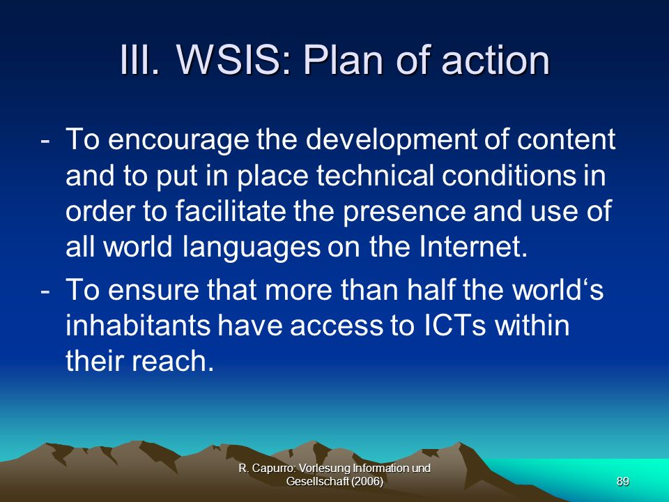 R. Capurro: Vorlesung Information und Gesellschaft (2006)89 III. WSIS: Plan of action -To encourage the development of content and to put in place tec
