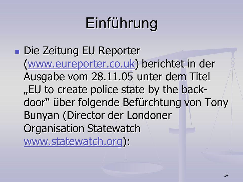 14 Einführung Die Zeitung EU Reporter (www.eureporter.co.uk) berichtet in der Ausgabe vom 28.11.05 unter dem Titel EU to create police state by the ba