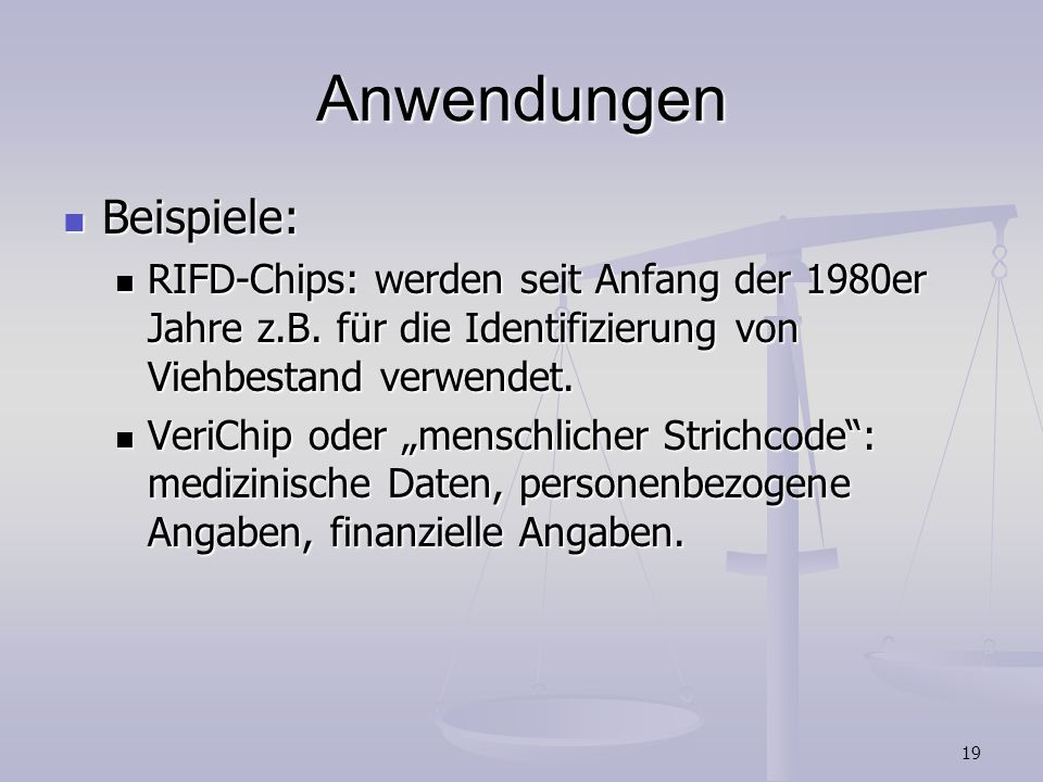 19 Anwendungen Beispiele: Beispiele: RIFD-Chips: werden seit Anfang der 1980er Jahre z.B. für die Identifizierung von Viehbestand verwendet. RIFD-Chip