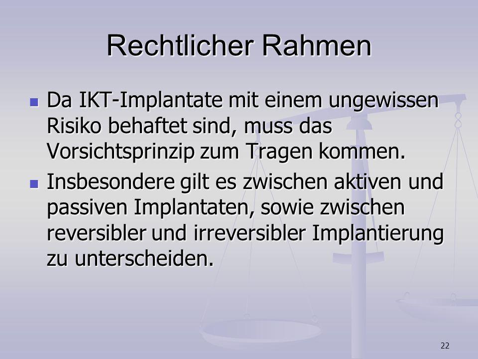 22 Rechtlicher Rahmen Da IKT-Implantate mit einem ungewissen Risiko behaftet sind, muss das Vorsichtsprinzip zum Tragen kommen. Da IKT-Implantate mit
