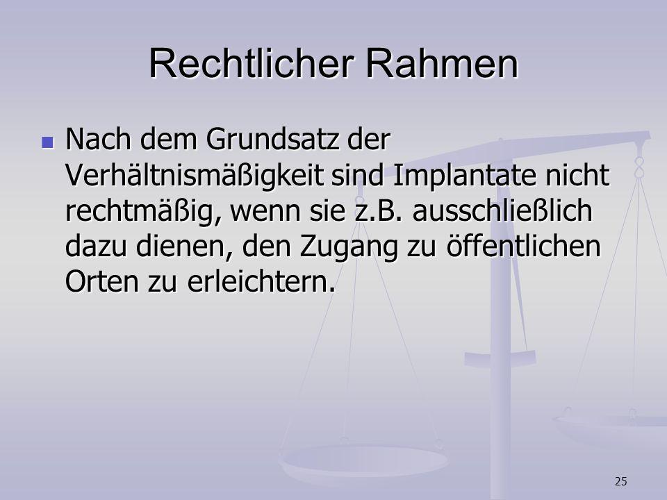 25 Rechtlicher Rahmen Nach dem Grundsatz der Verhältnismäßigkeit sind Implantate nicht rechtmäßig, wenn sie z.B. ausschließlich dazu dienen, den Zugan