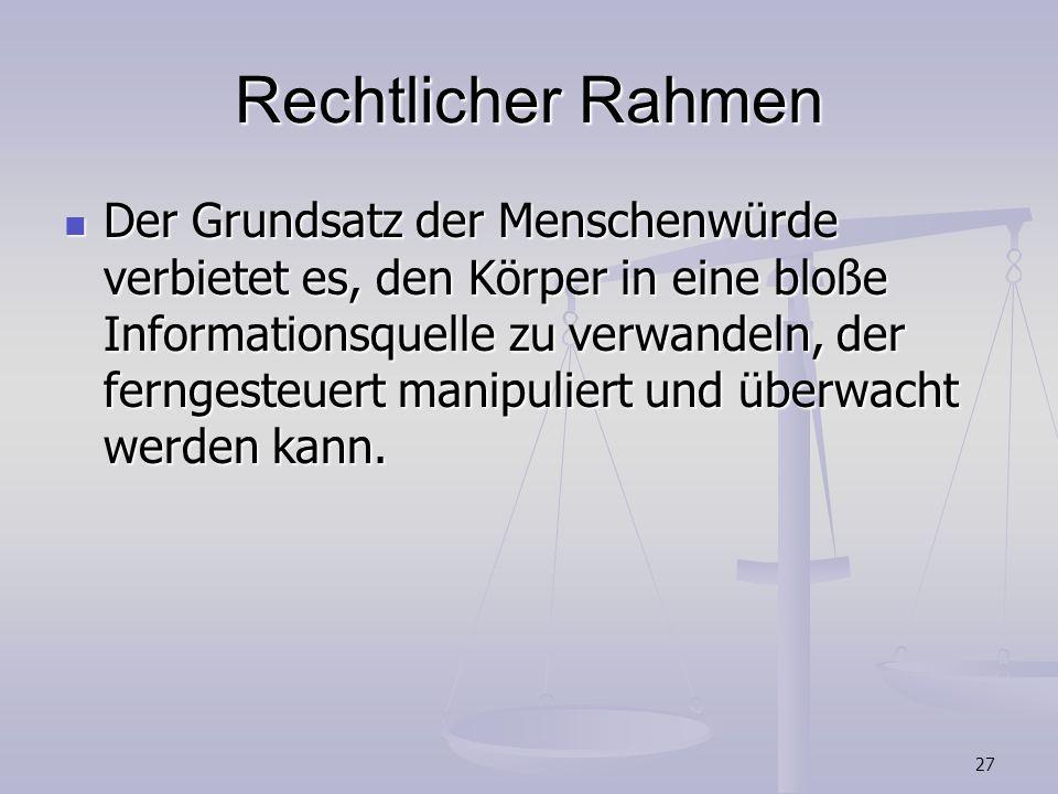 27 Rechtlicher Rahmen Der Grundsatz der Menschenwürde verbietet es, den Körper in eine bloße Informationsquelle zu verwandeln, der ferngesteuert manip