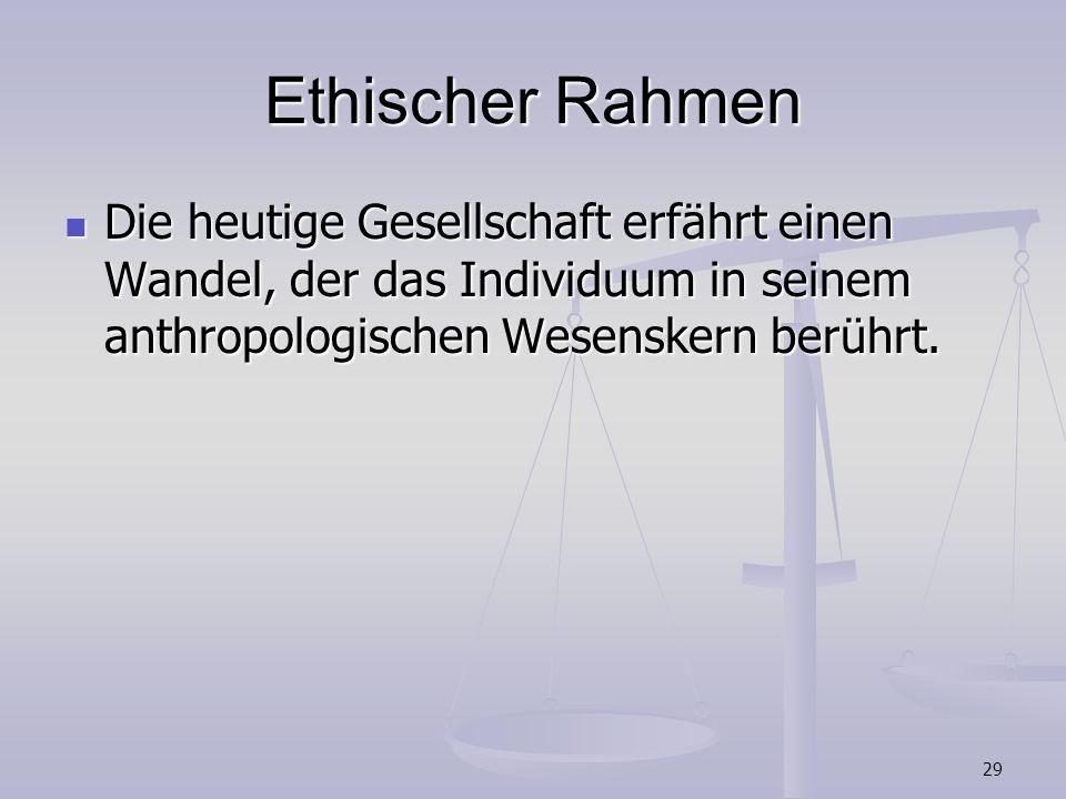 29 Ethischer Rahmen Die heutige Gesellschaft erfährt einen Wandel, der das Individuum in seinem anthropologischen Wesenskern berührt. Die heutige Gese